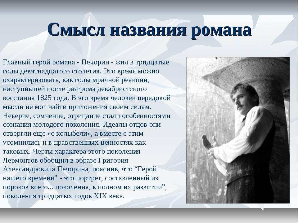 Смысл названия романа Главный герой романа - Печорин - жил в тридцатые годы д...