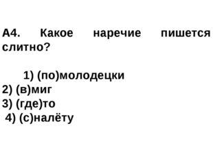 А4. Какое наречие пишется слитно? 1) (по)молодецки 2) (в)миг 3) (где)то 4