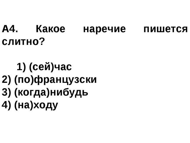 А4. Какое наречие пишется слитно? 1) (сей)час 2) (по)французски 3) (когда)н...