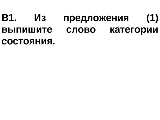 В1. Из предложения (1) выпишите слово категории состояния.