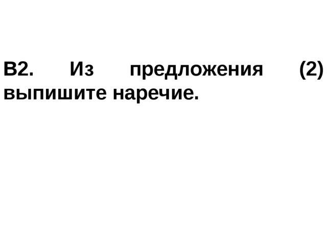 В2. Из предложения (2) выпишите наречие.