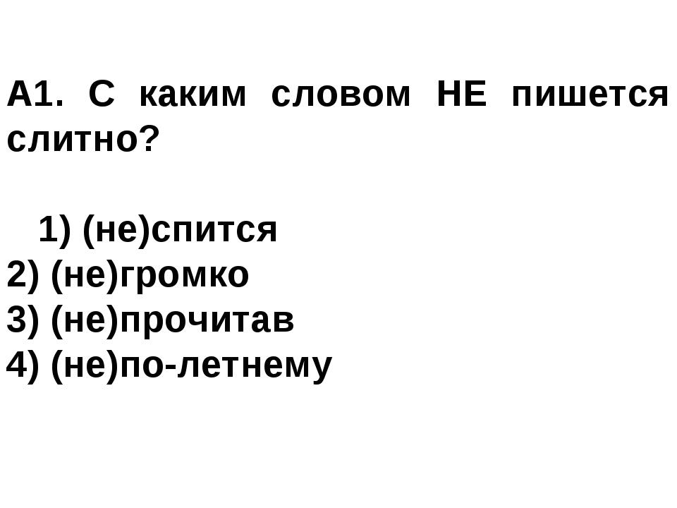 А1. С каким словом НЕ пишется слитно? 1) (не)спится 2) (не)громко 3) (не)пр...