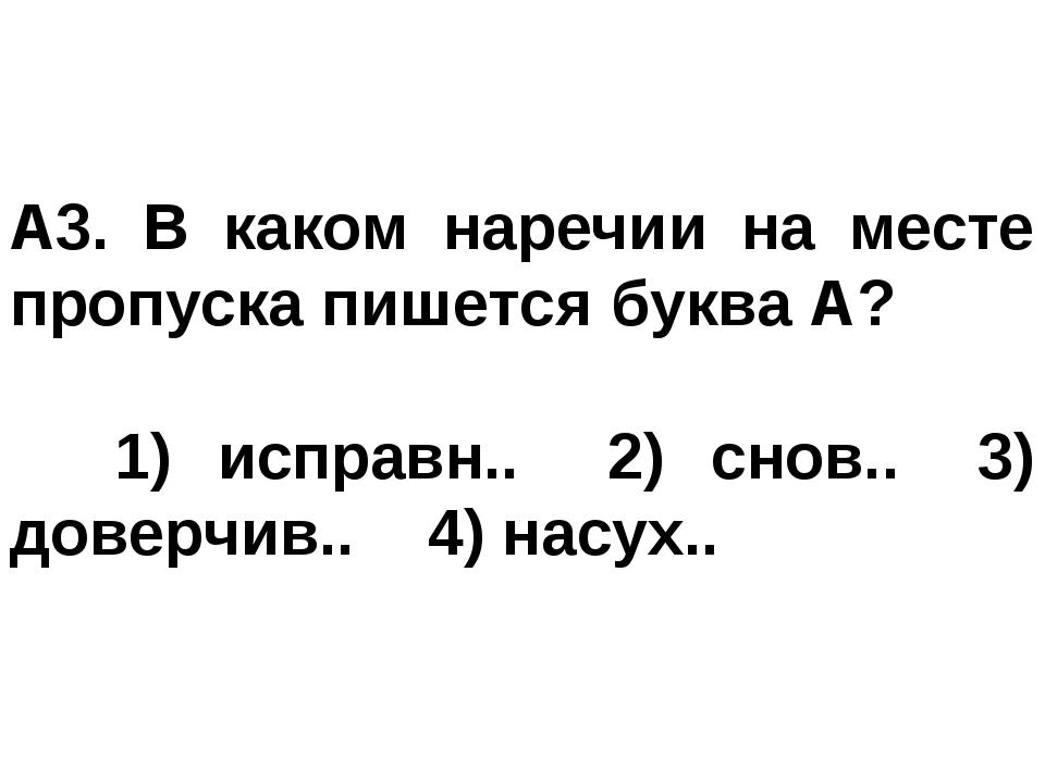 A3. В каком наречии на месте пропуска пишется буква А? 1) исправн.. 2) снов...