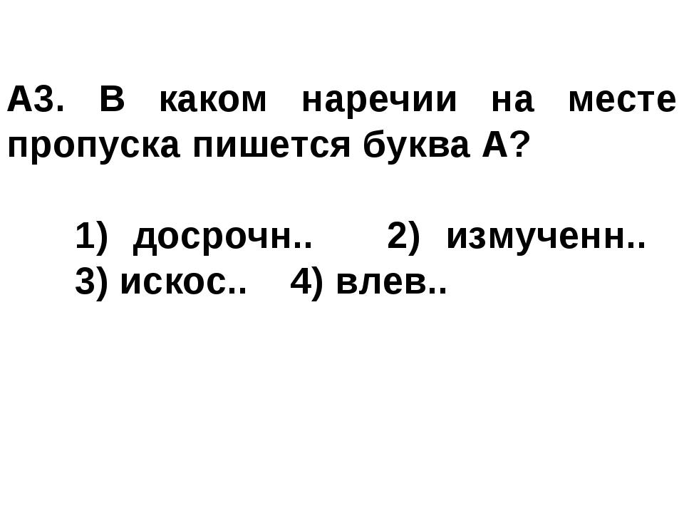 A3. В каком наречии на месте пропуска пишется буква А? 1) досрочн.. 2) изму...