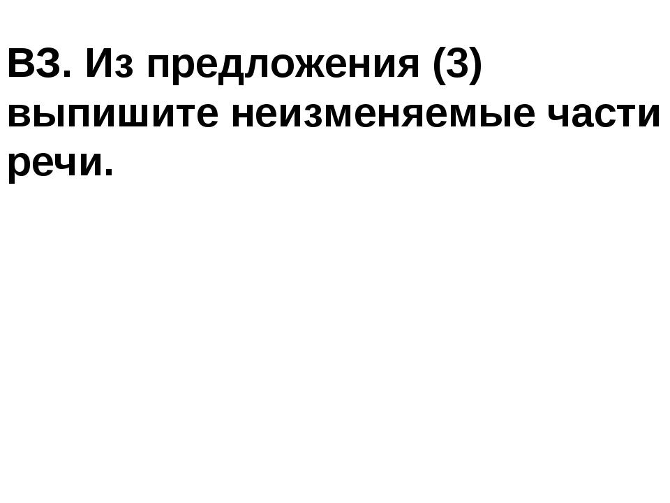 ВЗ. Из предложения (3) выпишите неизменяемые части речи.