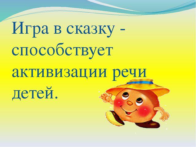 Игра в сказку - способствует активизации речи детей.
