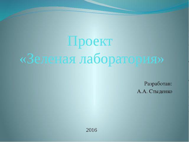 Проект «Зеленая лаборатория» Разработан: А.А. Стыденко 2016