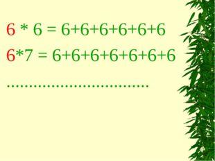 6 * 6 = 6+6+6+6+6+6 6*7 = 6+6+6+6+6+6+6 ................................
