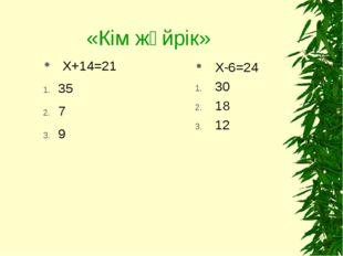 «Кім жүйрік» Х-6=24 30 18 12 Х+14=21 35 7 9