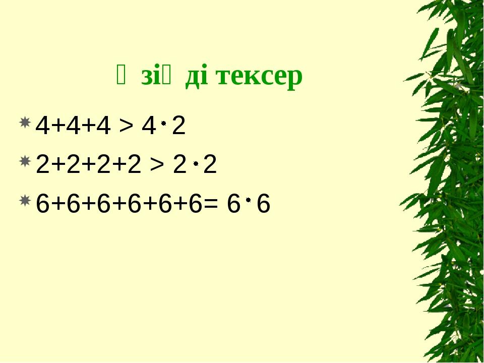 Өзіңді тексер 4+4+4 > 4 2 2+2+2+2 > 2 2 6+6+6+6+6+6= 6 6