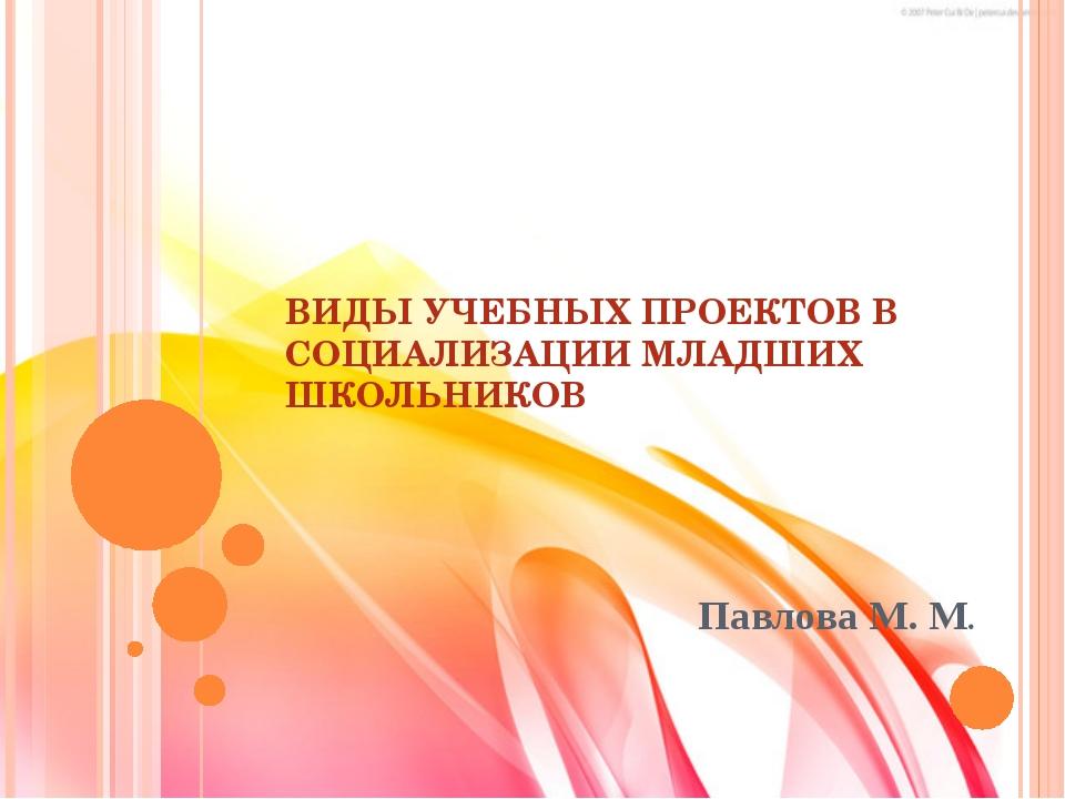 ВИДЫ УЧЕБНЫХ ПРОЕКТОВ В СОЦИАЛИЗАЦИИ МЛАДШИХ ШКОЛЬНИКОВ Павлова М. М.
