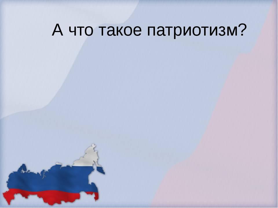 А что такое патриотизм?