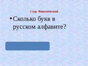 2 тур. Фонетический Сколько букв в русском алфавите? Тридцать три