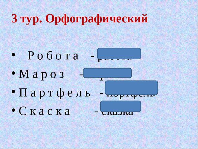 3 тур. Орфографический Р о б о т а - работа М а р о з - мороз П а р т ф е л ь...