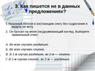 3. Как пишется не в данных предложениях? 1.Весенней яблони в (не)тающем снегу