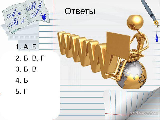 Ответы 1. А, Б 2. Б, В, Г 3. Б, В 4. Б 5. Г