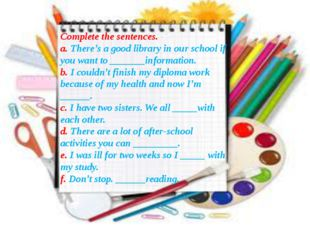 Complete the sentences. a. There's a good library in our school if you want t