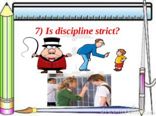 7) Is discipline strict?