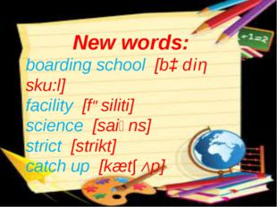 New words: boarding school [bɔ diη sku:l] facility [fəsiliti] science [saiәns