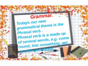 Grammar. Todays our new grammatical theme is the Phrasal verb . Phrasal verb