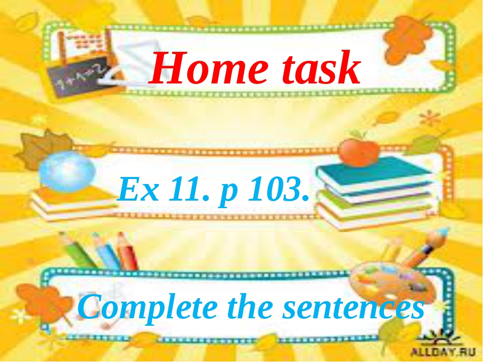 Ex 11. p 103. Home task Complete the sentences