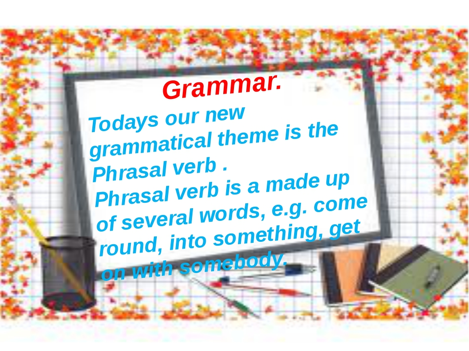 Grammar. Todays our new grammatical theme is the Phrasal verb . Phrasal verb...