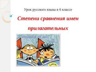 Урок русского языка в 6 классе Степени сравнения имен прилагательных