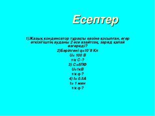 Есептер 1)Жазық конденсатор тұрақты көзіне қосылған, егер өткізігіштің аудан