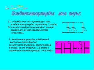 1.Сыйымдылықты арттыру үшін конденсаторларды параллель қосады. Бұл кезде конд