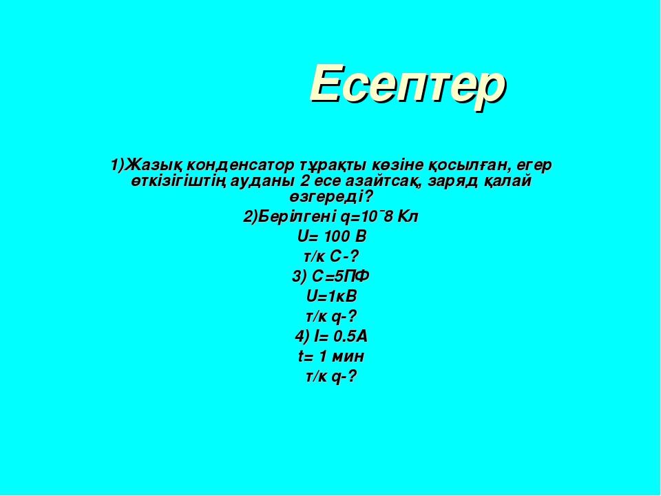 Есептер 1)Жазық конденсатор тұрақты көзіне қосылған, егер өткізігіштің аудан...