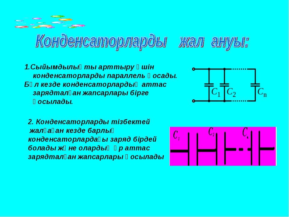 1.Сыйымдылықты арттыру үшін конденсаторларды параллель қосады. Бұл кезде конд...