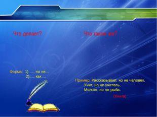 Форма: 1) …, но не… 2)…, как … Пример: Рассказывает, но не человек,  Учит,