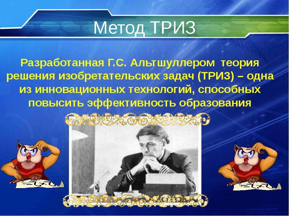 Метод ТРИЗ Разработанная Г.С. Альтшуллером теория решения изобретательских за...