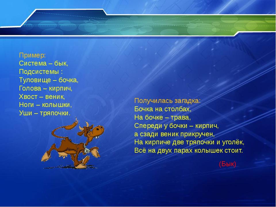 Пример: Система – бык, Подсистемы : Туловище – бочка, Голова – кирпич, Хвост...