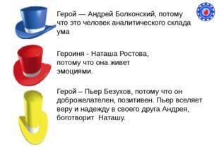 Герой — Андрей Болконский, потому что это человек аналитического склада ума Г
