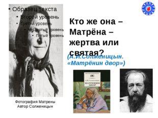 (А.И.Солженицын. «Матрёнин двор») Фотография Матрены Автор Солженицын Кто же