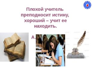 Плохой учитель преподносит истину, хороший – учит ее находить. А.Дистервег
