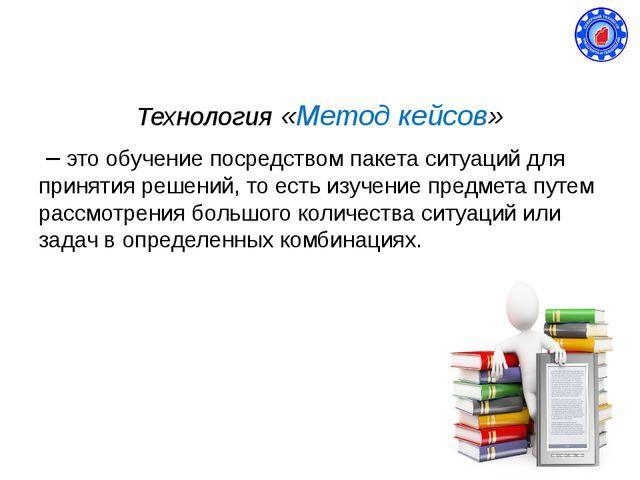 Технология «Метод кейсов» – это обучение посредством пакета ситуаций для прин...