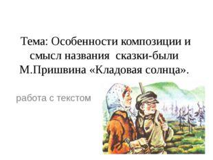 Тема: Особенности композиции и смысл названия сказки-были М.Пришвина«Кладов
