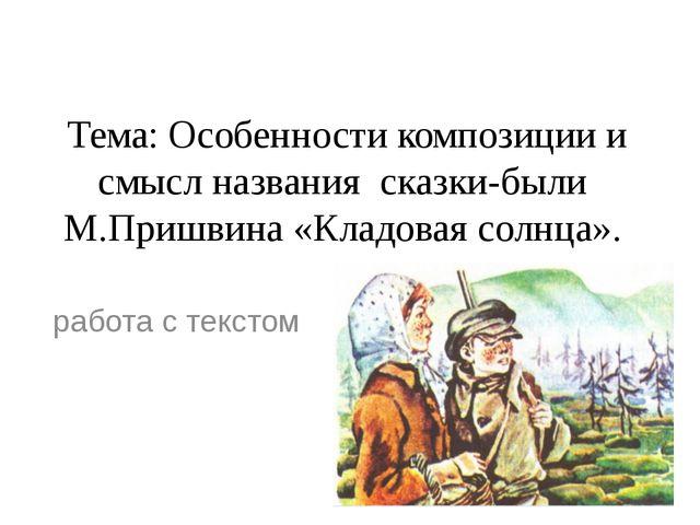 Тема: Особенности композиции и смысл названия сказки-были М.Пришвина«Кладов...