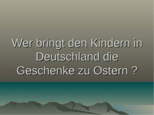 Wer bringt den Kindern in Deutschland die Geschenke zu Ostern ?