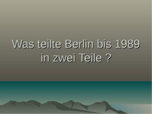 Was teilte Berlin bis 1989 in zwei Teile ?