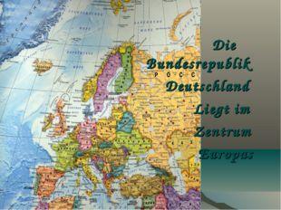 Die Bundesrepublik Deutschland Liegt im Zentrum Europas