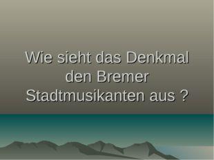 Wie sieht das Denkmal den Bremer Stadtmusikanten aus ?