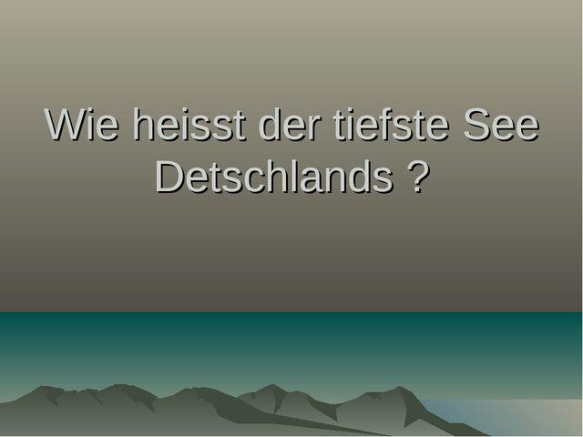 Wie heisst der tiefste See Detschlands ?