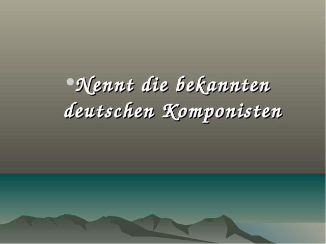 Nennt die bekannten deutschen Komponisten