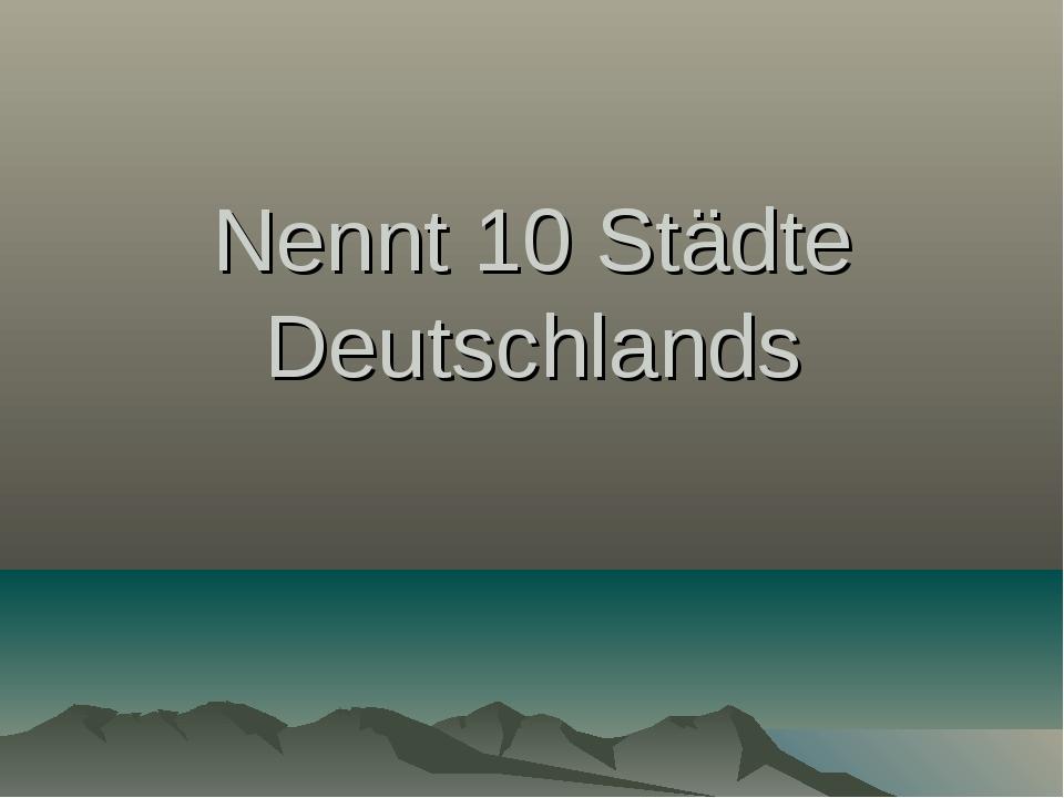 Nennt 10 Städte Deutschlands