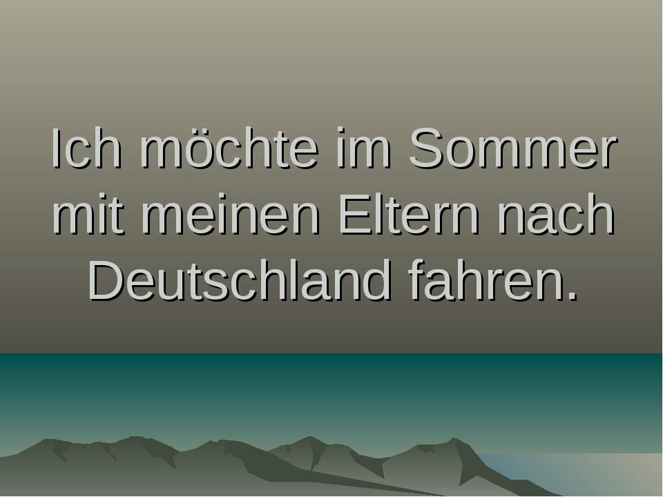 Ich möchte im Sommer mit meinen Eltern nach Deutschland fahren.