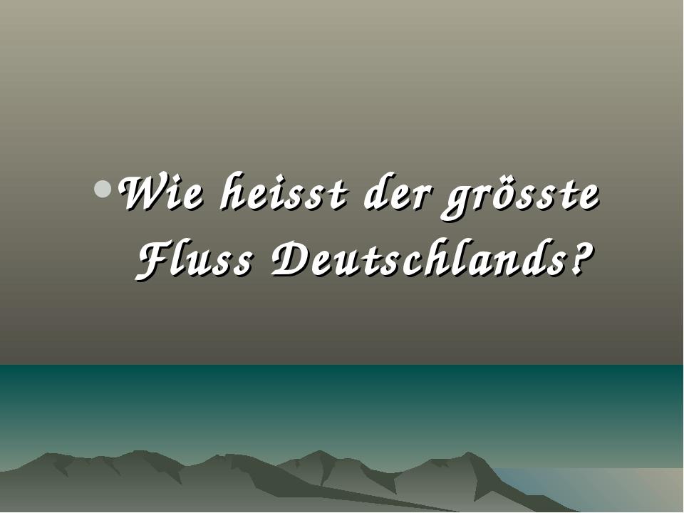 Wie heisst der grösste Fluss Deutschlands?