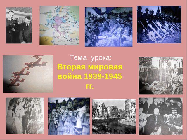 Тема урока: Вторая мировая война 1939-1945 гг.